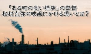 ある町の高い煙突 映画 松村克弥監督
